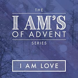 The I Am's of Advent: I Am Love