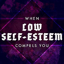 When Low Self-Esteem Compels You