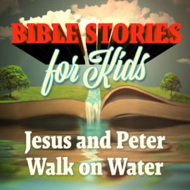 Bible Stories for Kids: Jesus and Peter Walk on Water