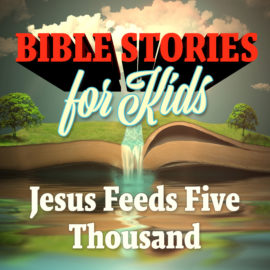 Bible Stories for Kids: Jesus Feeds Five Thousand