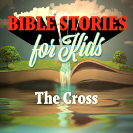 Bible Stories for Kids: The Cross
