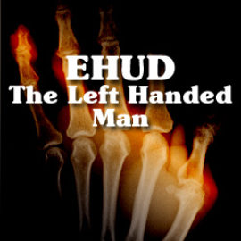 EHUD, The Left Handed Man