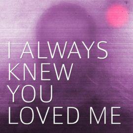I Always Knew You Loved Me