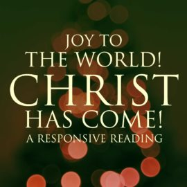 Joy To The World! Christ Has Come! - A Responsive Reading