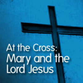 At the Cross: Mary and the Lord Jesus