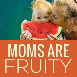 Mom's Are Fruity