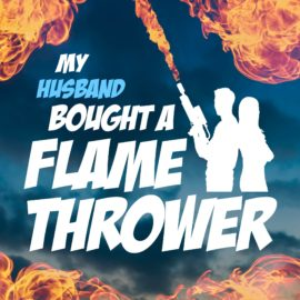 My Husband Bought A Flamethrower