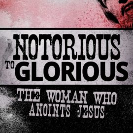 Notorious to Glorious: The Woman Who Anoints Jesus thumbnail