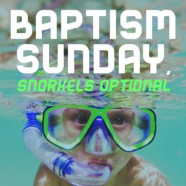 Baptism Sunday, Snorkels Optional