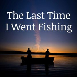The Last Time I Went Fishing