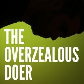 The Overzealous Doer