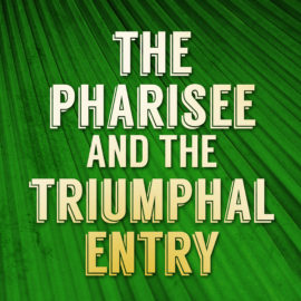 The Pharisee and The Triumphal Entry