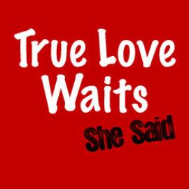 True Love Waits: She Said