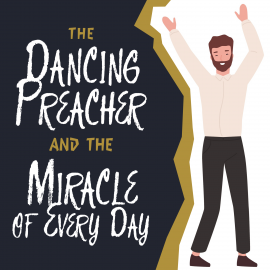 The Dancing Preacher and the Miracle of Every Day