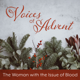 Voices of Advent: The Woman with the Issue of Blood