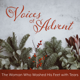 Voices of Advent: The Woman Who Washed His Feet with Tears