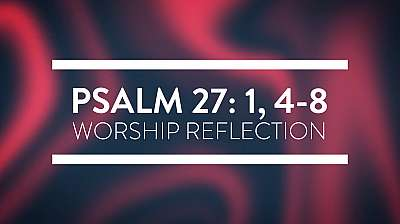 Psalms 27: 1, 4-8 Worship Reflection