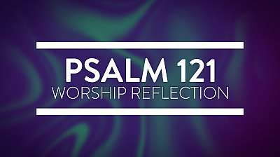 Psalm 121 Worship Reflection