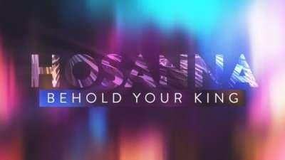 Hosanna Behold Your King