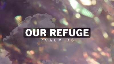 Our Refuge Psalm 36