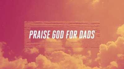 Praise God For Dads