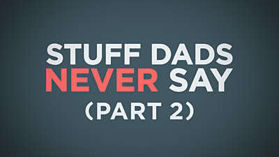 Stuff Dads Never Say Part 2