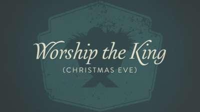Worship The King (Christmas Eve)