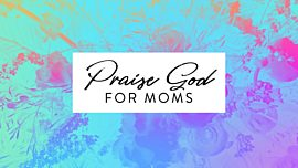 Praise God For Moms