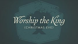 Worship The King (Christmas Eve)
